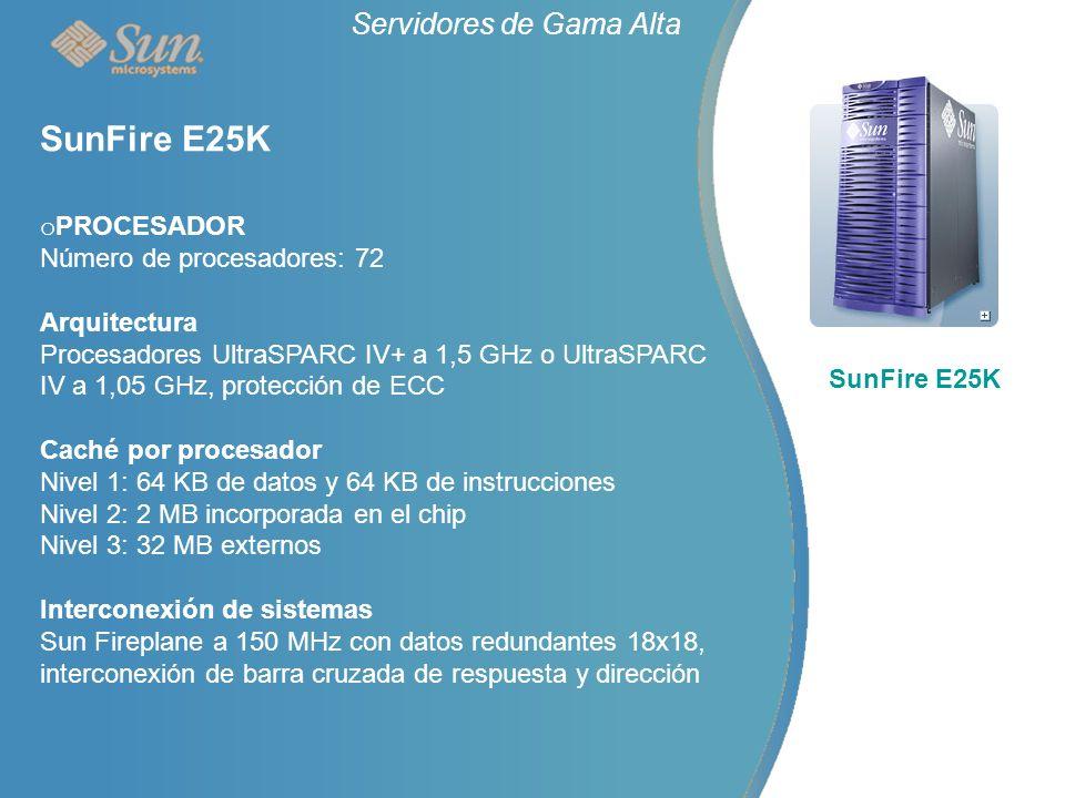 Servidores de Gama Alta SunFire E25K o PROCESADOR Número de procesadores: 72 Arquitectura Procesadores UltraSPARC IV+ a 1,5 GHz o UltraSPARC IV a 1,05 GHz, protección de ECC Caché por procesador Nivel 1: 64 KB de datos y 64 KB de instrucciones Nivel 2: 2 MB incorporada en el chip Nivel 3: 32 MB externos Interconexión de sistemas Sun Fireplane a 150 MHz con datos redundantes 18x18, interconexión de barra cruzada de respuesta y dirección