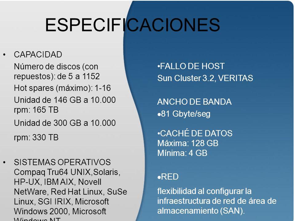 ESPECIFICACIONES CAPACIDAD Número de discos (con repuestos): de 5 a 1152 Hot spares (máximo): 1-16 Unidad de 146 GB a 10.000 rpm: 165 TB Unidad de 300 GB a 10.000 rpm: 330 TB SISTEMAS OPERATIVOS Compaq Tru64 UNIX,Solaris, HP-UX, IBM AIX, Novell NetWare, Red Hat Linux, SuSe Linux, SGI IRIX, Microsoft Windows 2000, Microsoft Windows NT FALLO DE HOST Sun Cluster 3.2, VERITAS ANCHO DE BANDA 81 Gbyte/seg CACHÉ DE DATOS Máxima: 128 GB Mínima: 4 GB RED flexibilidad al configurar la infraestructura de red de área de almacenamiento (SAN).