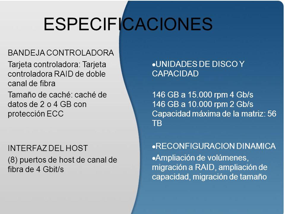 ESPECIFICACIONES BANDEJA CONTROLADORA Tarjeta controladora: Tarjeta controladora RAID de doble canal de fibra Tamaño de caché: caché de datos de 2 o 4 GB con protección ECC INTERFAZ DEL HOST (8) puertos de host de canal de fibra de 4 Gbit/s UNIDADES DE DISCO Y CAPACIDAD 146 GB a 15.000 rpm 4 Gb/s 146 GB a 10.000 rpm 2 Gb/s Capacidad máxima de la matriz: 56 TB RECONFIGURACION DINAMICA Ampliación de volúmenes, migración a RAID, ampliación de capacidad, migración de tamaño