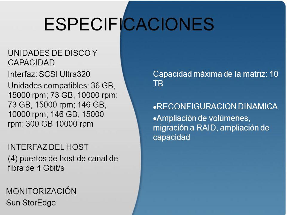 ESPECIFICACIONES UNIDADES DE DISCO Y CAPACIDAD Interfaz: SCSI Ultra320 Unidades compatibles: 36 GB, 15000 rpm; 73 GB, 10000 rpm; 73 GB, 15000 rpm; 146 GB, 10000 rpm; 146 GB, 15000 rpm; 300 GB 10000 rpm INTERFAZ DEL HOST (4) puertos de host de canal de fibra de 4 Gbit/s MONITORIZACIÓN Sun StorEdge Capacidad máxima de la matriz: 10 TB RECONFIGURACION DINAMICA Ampliación de volúmenes, migración a RAID, ampliación de capacidad