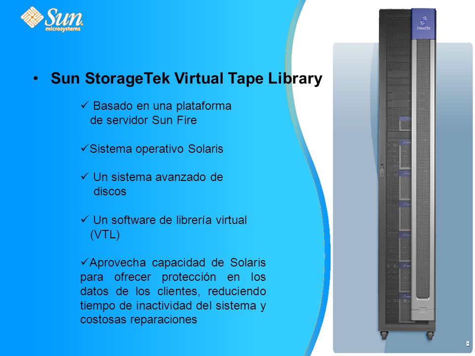 Sun StorageTek Virtual Tape Library Basado en una plataforma de servidor Sun Fire Sistema operativo Solaris Un sistema avanzado de discos Un software de librería virtual (VTL) Aprovecha capacidad de Solaris para ofrecer protección en los datos de los clientes, reduciendo tiempo de inactividad del sistema y costosas reparaciones