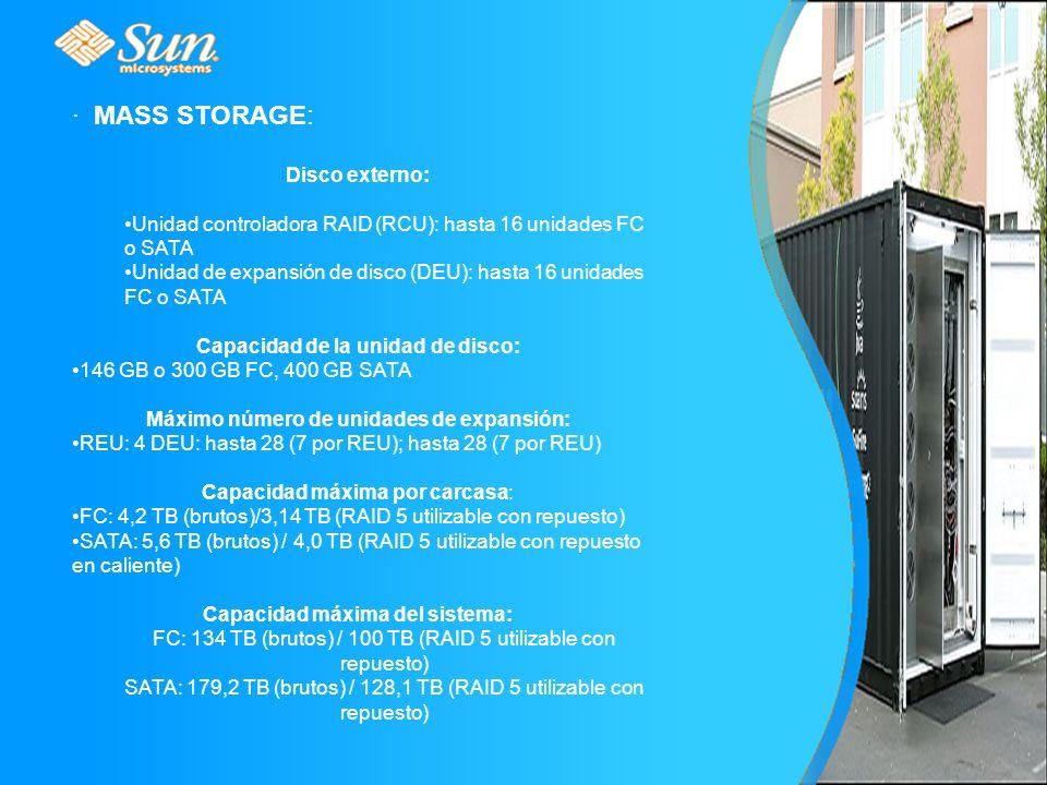 · MASS STORAGE: Disco externo: Unidad controladora RAID (RCU): hasta 16 unidades FC o SATA Unidad de expansión de disco (DEU): hasta 16 unidades FC o SATA Capacidad de la unidad de disco: 146 GB o 300 GB FC, 400 GB SATA Máximo número de unidades de expansión: REU: 4 DEU: hasta 28 (7 por REU); hasta 28 (7 por REU) Capacidad máxima por carcasa: FC: 4,2 TB (brutos)/3,14 TB (RAID 5 utilizable con repuesto) SATA: 5,6 TB (brutos) / 4,0 TB (RAID 5 utilizable con repuesto en caliente) Capacidad máxima del sistema: FC: 134 TB (brutos) / 100 TB (RAID 5 utilizable con repuesto) SATA: 179,2 TB (brutos) / 128,1 TB (RAID 5 utilizable con repuesto)