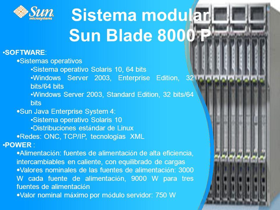 Sistema modular Sun Blade 8000 P SOFTWARE: Sistemas operativos Sistema operativo Solaris 10, 64 bits Windows Server 2003, Enterprise Edition, 32 bits/64 bits Windows Server 2003, Standard Edition, 32 bits/64 bits Sun Java Enterprise System 4: Sistema operativo Solaris 10 Distribuciones est á ndar de Linux Redes: ONC, TCP/IP, tecnolog í as XML POWER : Alimentaci ó n: fuentes de alimentaci ó n de alta eficiencia, intercambiables en caliente, con equilibrado de cargas Valores nominales de las fuentes de alimentaci ó n: 3000 W cada fuente de alimentaci ó n, 9000 W para tres fuentes de alimentaci ó n Valor nominal m á ximo por m ó dulo servidor: 750 W