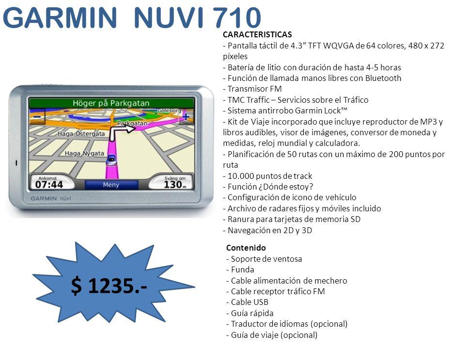 GARMIN NUVI 710 $ 1235.- CARACTERISTICAS - Pantalla táctil de 4.3 TFT WQVGA de 64 colores, 480 x 272 píxeles - Batería de litio con duración de hasta