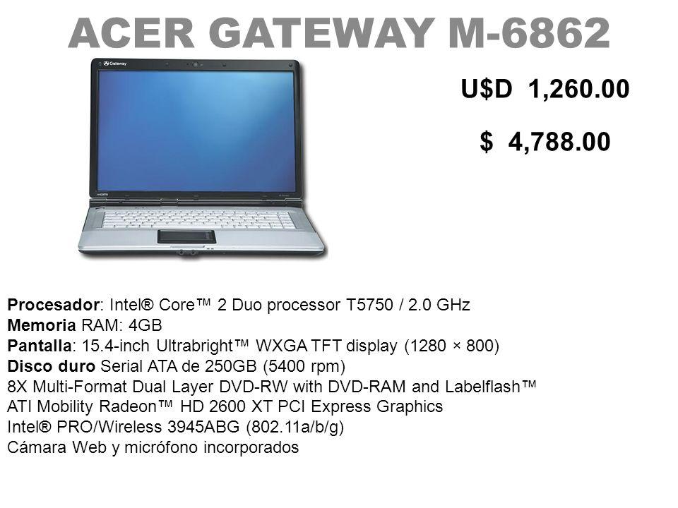 ACER GATEWAY M-6862 U$D 1,260.00 $ 4,788.00 Procesador: Intel® Core 2 Duo processor T5750 / 2.0 GHz Memoria RAM: 4GB Pantalla: 15.4-inch Ultrabright W