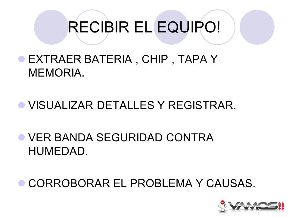 RECIBIR EL EQUIPO.EXTRAER BATERIA, CHIP, TAPA Y MEMORIA.