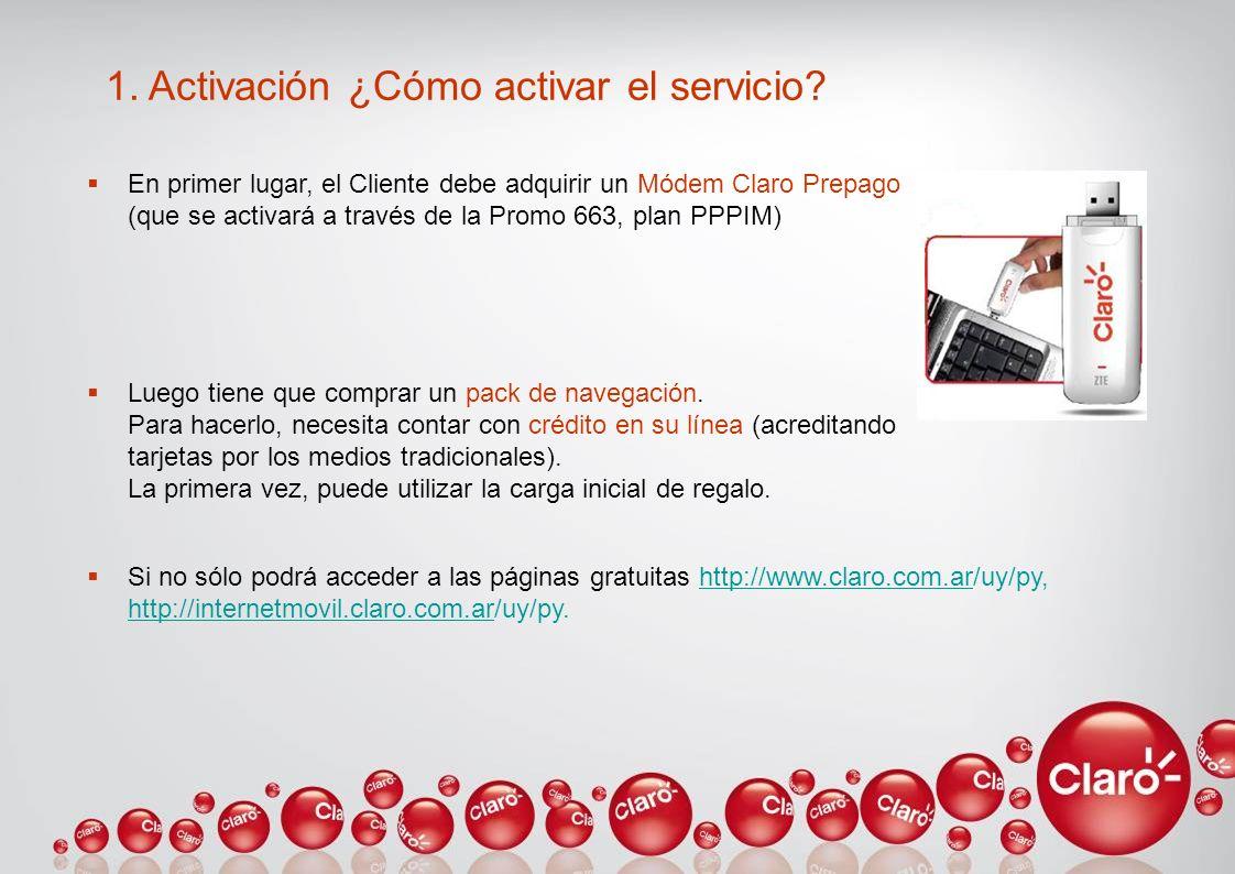 1. Activación ¿Cómo activar el servicio? En primer lugar, el Cliente debe adquirir un Módem Claro Prepago (que se activará a través de la Promo 663, p