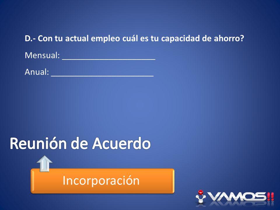 Incorporación D.- Con tu actual empleo cuál es tu capacidad de ahorro? Mensual: ____________________ Anual: ______________________