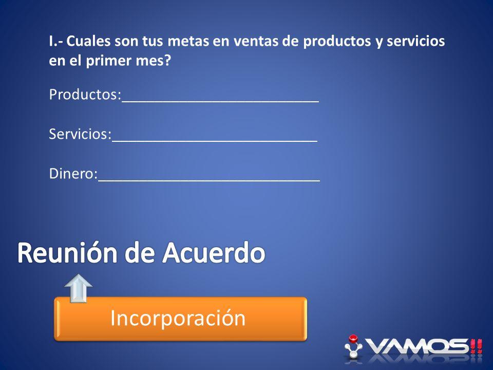 Incorporación I.- Cuales son tus metas en ventas de productos y servicios en el primer mes? Productos:________________________ Servicios:_____________