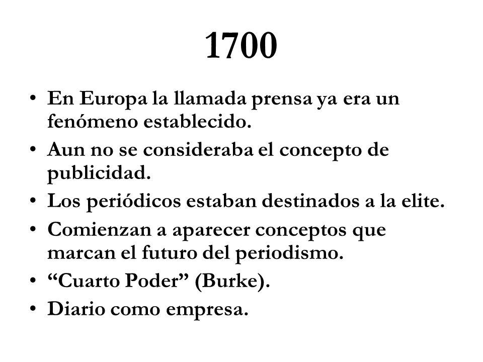 1700 En Europa la llamada prensa ya era un fenómeno establecido. Aun no se consideraba el concepto de publicidad. Los periódicos estaban destinados a