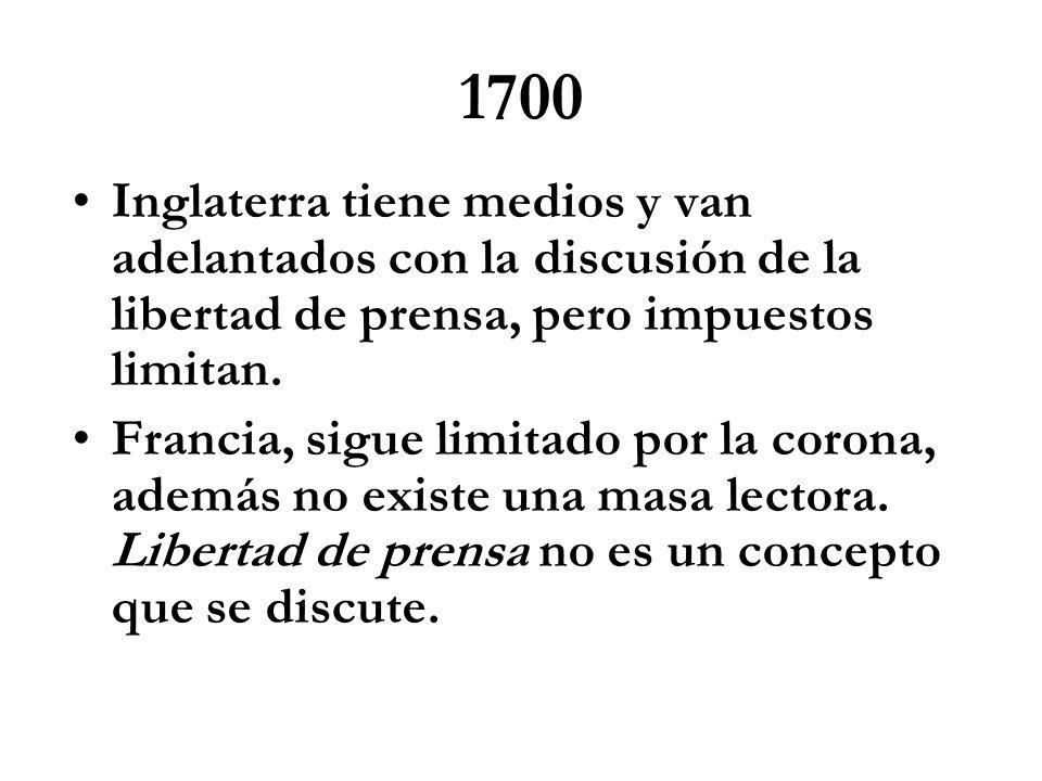 1700 Inglaterra tiene medios y van adelantados con la discusión de la libertad de prensa, pero impuestos limitan. Francia, sigue limitado por la coron