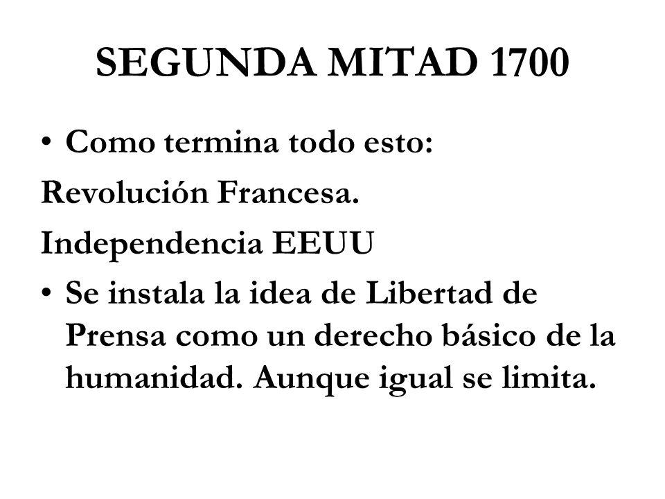 SEGUNDA MITAD 1700 Como termina todo esto: Revolución Francesa. Independencia EEUU Se instala la idea de Libertad de Prensa como un derecho básico de