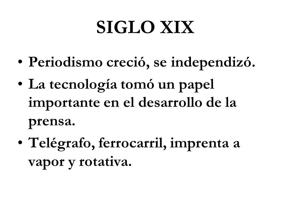 SIGLO XIX Periodismo creció, se independizó. La tecnología tomó un papel importante en el desarrollo de la prensa. Telégrafo, ferrocarril, imprenta a