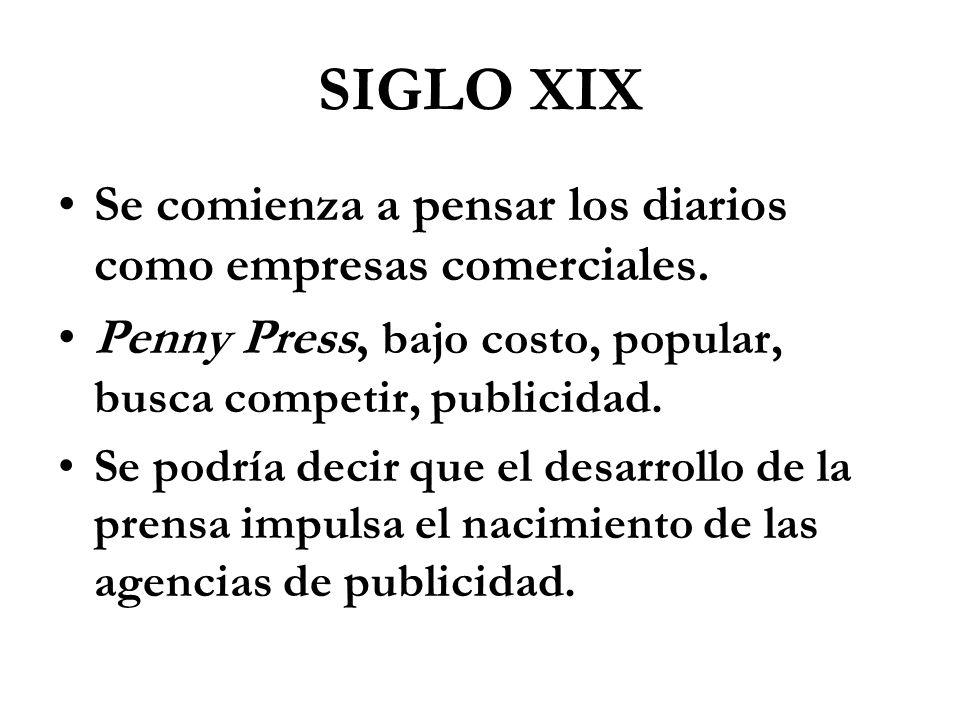 SIGLO XIX Se comienza a pensar los diarios como empresas comerciales. Penny Press, bajo costo, popular, busca competir, publicidad. Se podría decir qu
