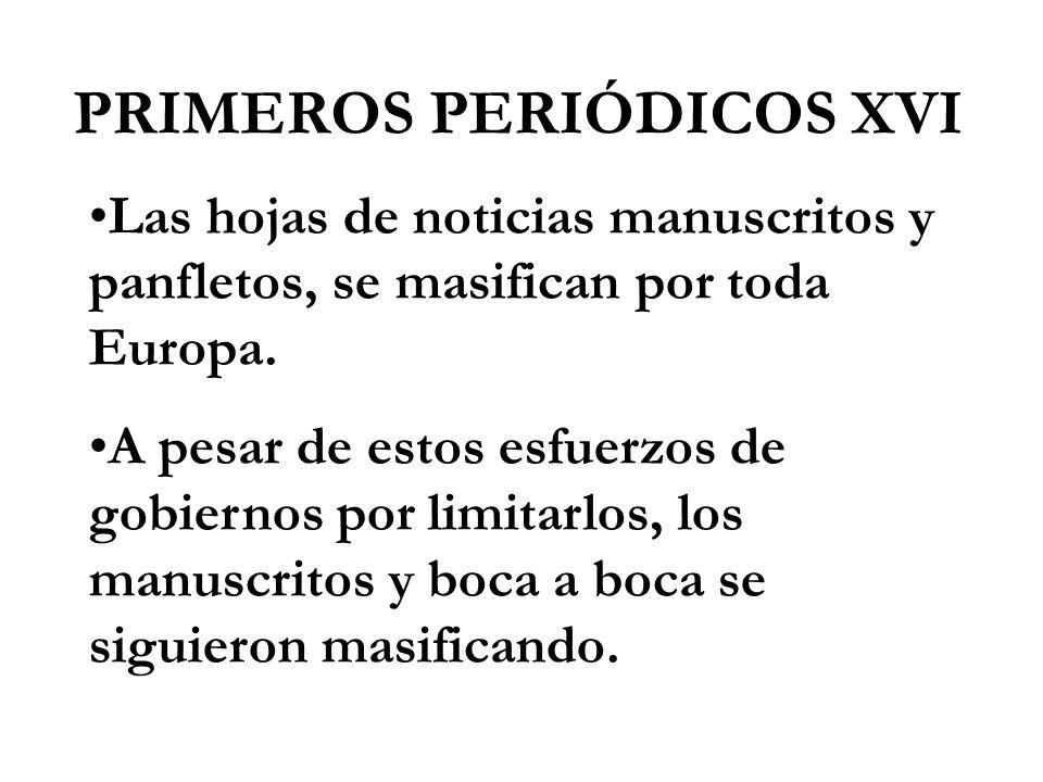 PRIMEROS PERIÓDICOS XVI Las hojas de noticias manuscritos y panfletos, se masifican por toda Europa. A pesar de estos esfuerzos de gobiernos por limit