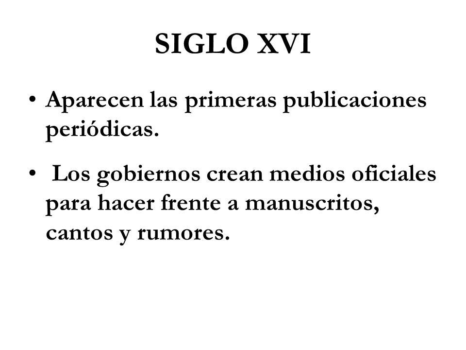 SIGLO XVI Aparecen las primeras publicaciones periódicas. Los gobiernos crean medios oficiales para hacer frente a manuscritos, cantos y rumores.