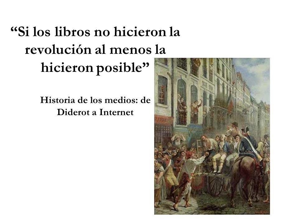 Si los libros no hicieron la revolución al menos la hicieron posible Historia de los medios: de Diderot a Internet