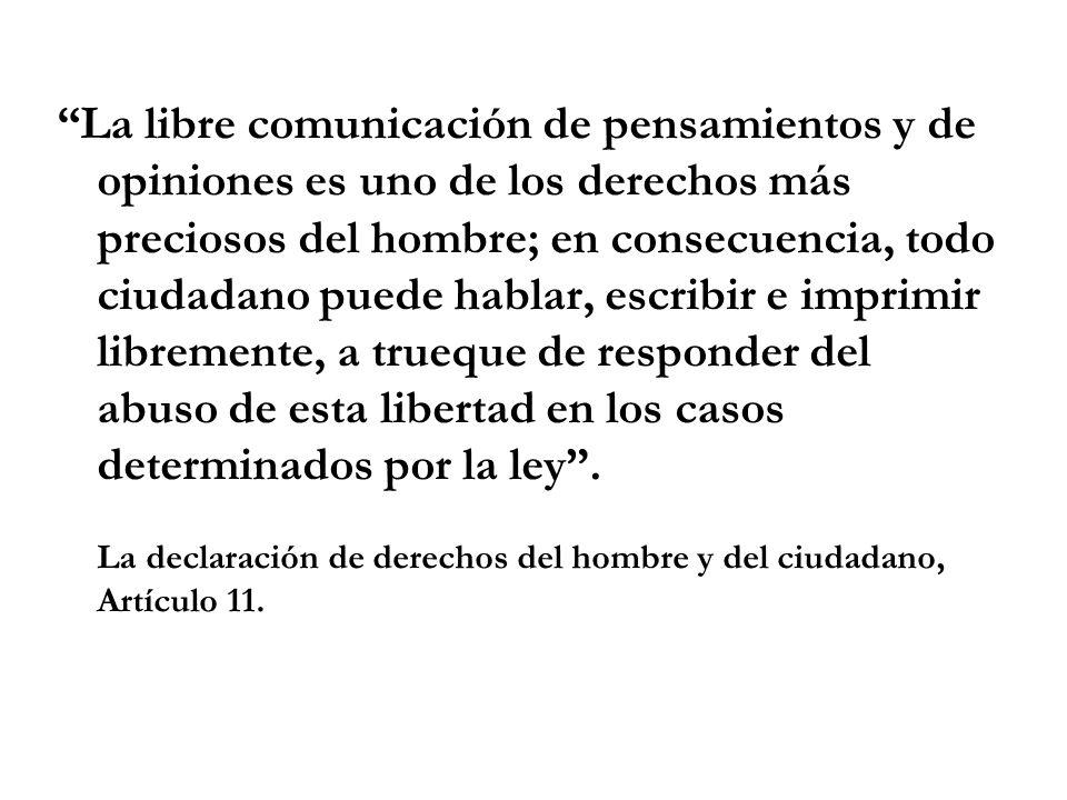 La libre comunicación de pensamientos y de opiniones es uno de los derechos más preciosos del hombre; en consecuencia, todo ciudadano puede hablar, es