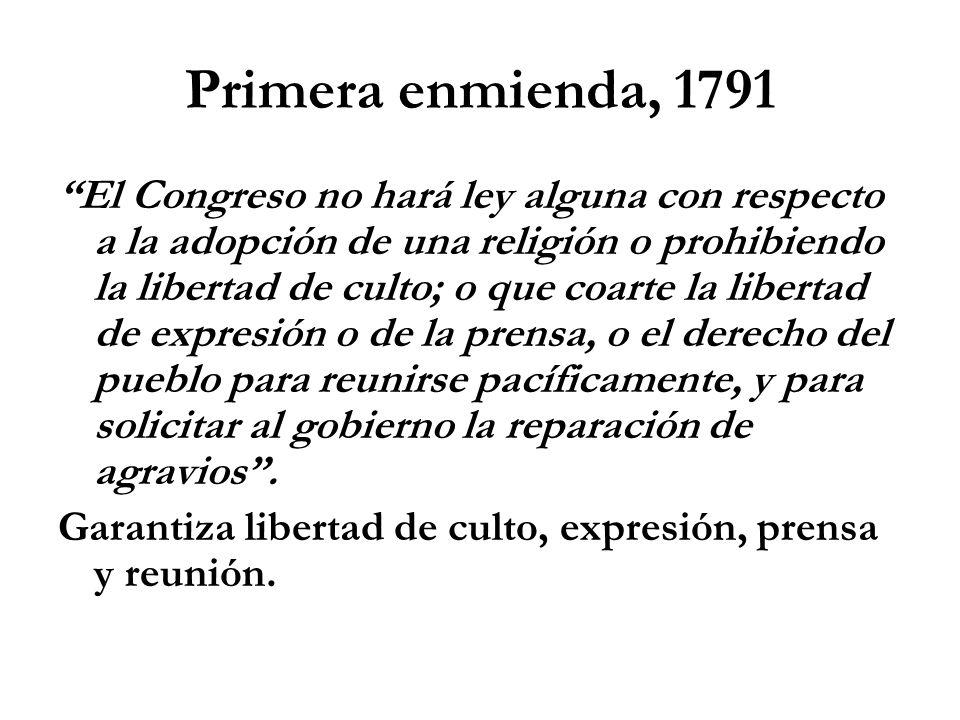 Primera enmienda, 1791 El Congreso no hará ley alguna con respecto a la adopción de una religión o prohibiendo la libertad de culto; o que coarte la libertad de expresión o de la prensa, o el derecho del pueblo para reunirse pacíficamente, y para solicitar al gobierno la reparación de agravios.