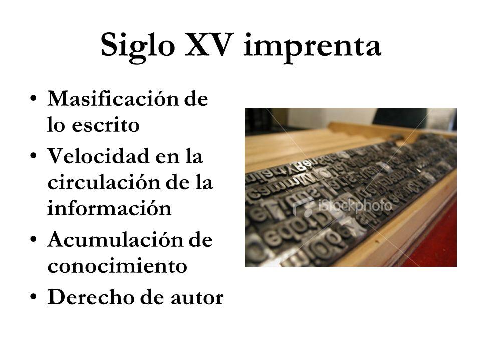 Siglo XV imprenta Masificación de lo escrito Velocidad en la circulación de la información Acumulación de conocimiento Derecho de autor