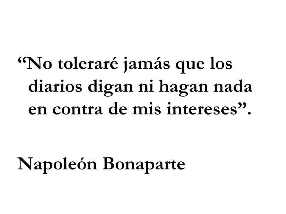 No toleraré jamás que los diarios digan ni hagan nada en contra de mis intereses. Napoleón Bonaparte