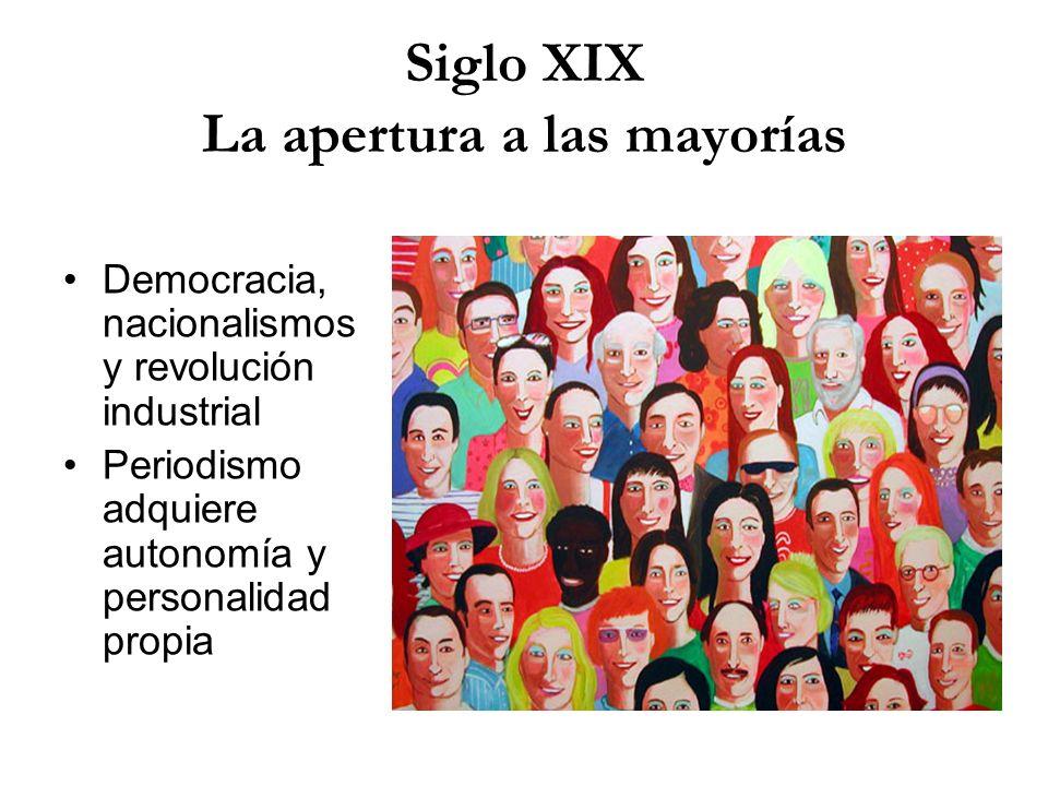 Siglo XIX La apertura a las mayorías Democracia, nacionalismos y revolución industrial Periodismo adquiere autonomía y personalidad propia