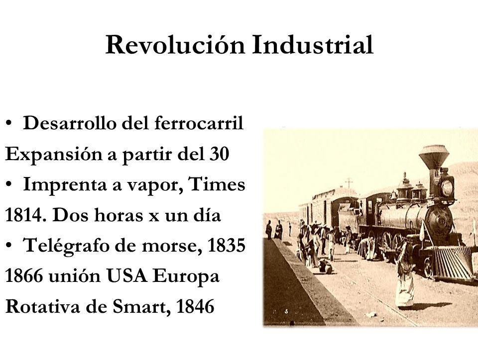 Revolución Industrial Desarrollo del ferrocarril Expansión a partir del 30 Imprenta a vapor, Times 1814. Dos horas x un día Telégrafo de morse, 1835 1