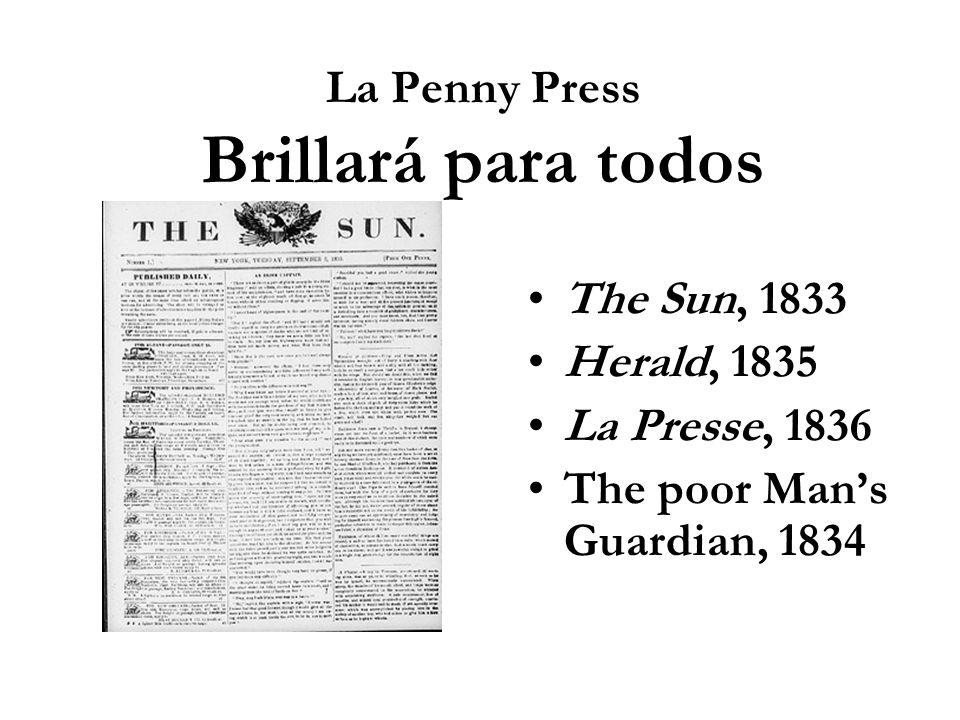 La Penny Press Brillará para todos The Sun, 1833 Herald, 1835 La Presse, 1836 The poor Mans Guardian, 1834