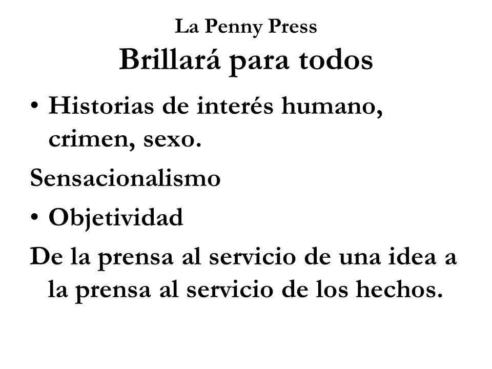 La Penny Press Brillará para todos Historias de interés humano, crimen, sexo. Sensacionalismo Objetividad De la prensa al servicio de una idea a la pr