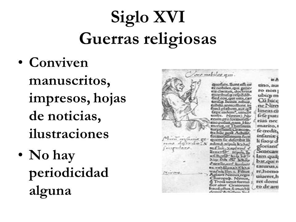Siglo XVI Guerras religiosas Conviven manuscritos, impresos, hojas de noticias, ilustraciones No hay periodicidad alguna