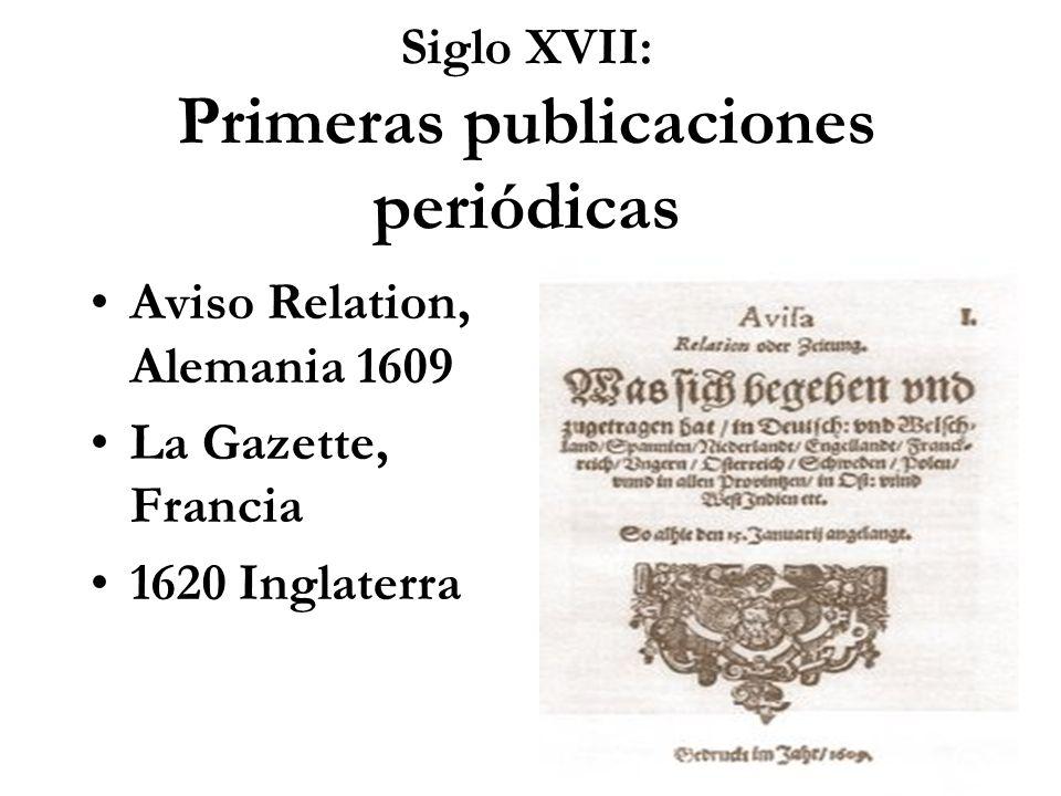 Siglo XVII: Primeras publicaciones periódicas Aviso Relation, Alemania 1609 La Gazette, Francia 1620 Inglaterra