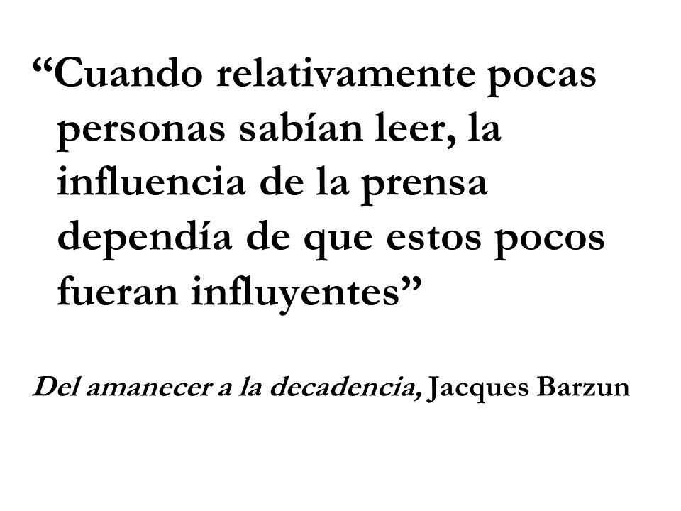 Cuando relativamente pocas personas sabían leer, la influencia de la prensa dependía de que estos pocos fueran influyentes Del amanecer a la decadencia, Jacques Barzun