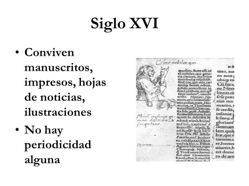 Siglo XVI Conviven manuscritos, impresos, hojas de noticias, ilustraciones No hay periodicidad alguna