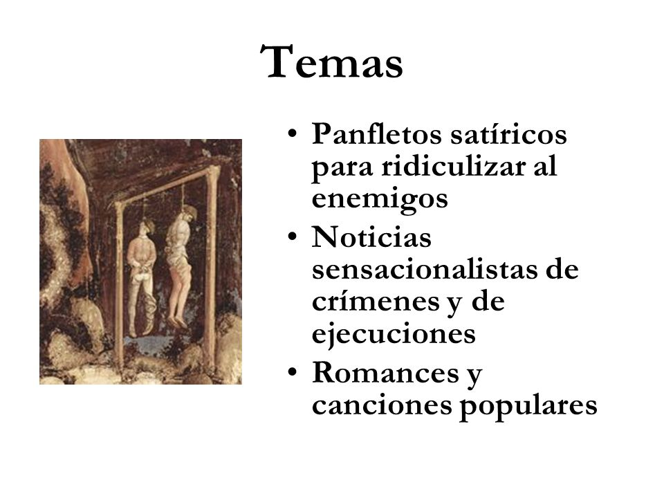 Temas Panfletos satíricos para ridiculizar al enemigos Noticias sensacionalistas de crímenes y de ejecuciones Romances y canciones populares