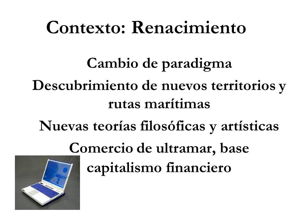 Contexto: Renacimiento Cambio de paradigma Descubrimiento de nuevos territorios y rutas marítimas Nuevas teorías filosóficas y artísticas Comercio de ultramar, base capitalismo financiero