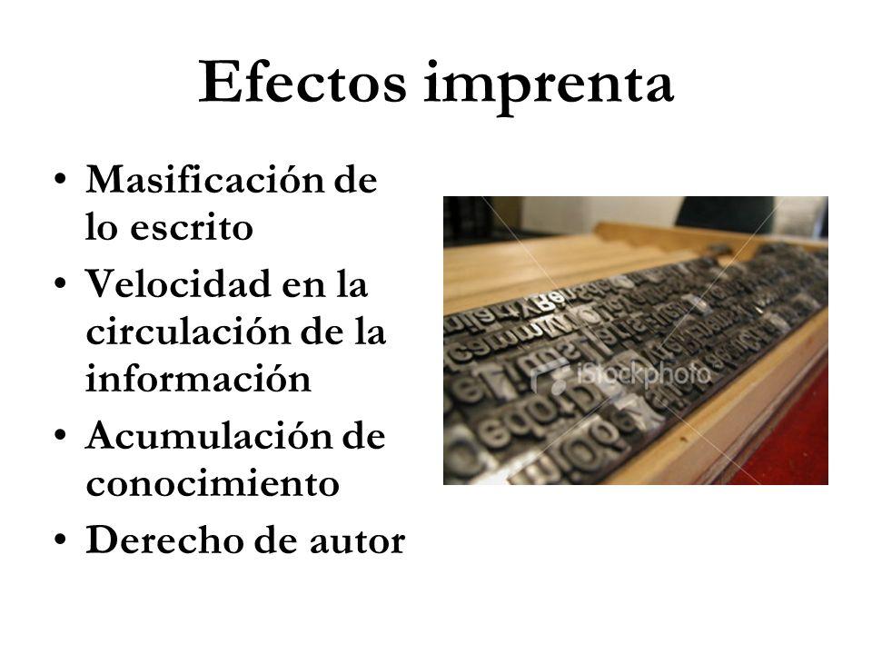 Efectos imprenta Masificación de lo escrito Velocidad en la circulación de la información Acumulación de conocimiento Derecho de autor