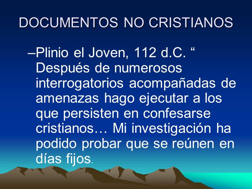 DOCUMENTOS NO CRISTIANOS –Plinio el Joven, 112 d.C. Después de numerosos interrogatorios acompañadas de amenazas hago ejecutar a los que persisten en