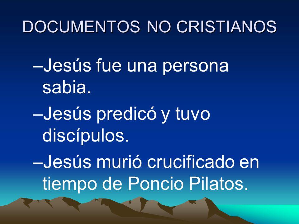 DOCUMENTOS NO CRISTIANOS –Jesús fue una persona sabia. –Jesús predicó y tuvo discípulos. –Jesús murió crucificado en tiempo de Poncio Pilatos.