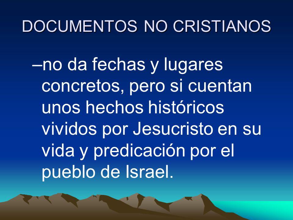 DOCUMENTOS NO CRISTIANOS –no da fechas y lugares concretos, pero si cuentan unos hechos históricos vividos por Jesucristo en su vida y predicación por