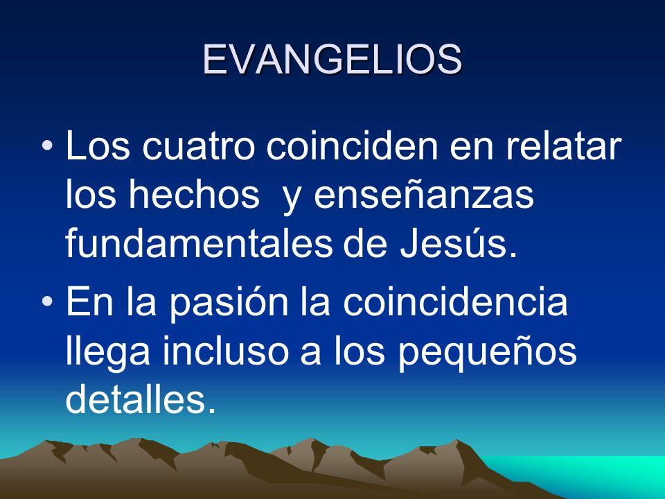 EVANGELIOS Los cuatro coinciden en relatar los hechos y enseñanzas fundamentales de Jesús. En la pasión la coincidencia llega incluso a los pequeños d