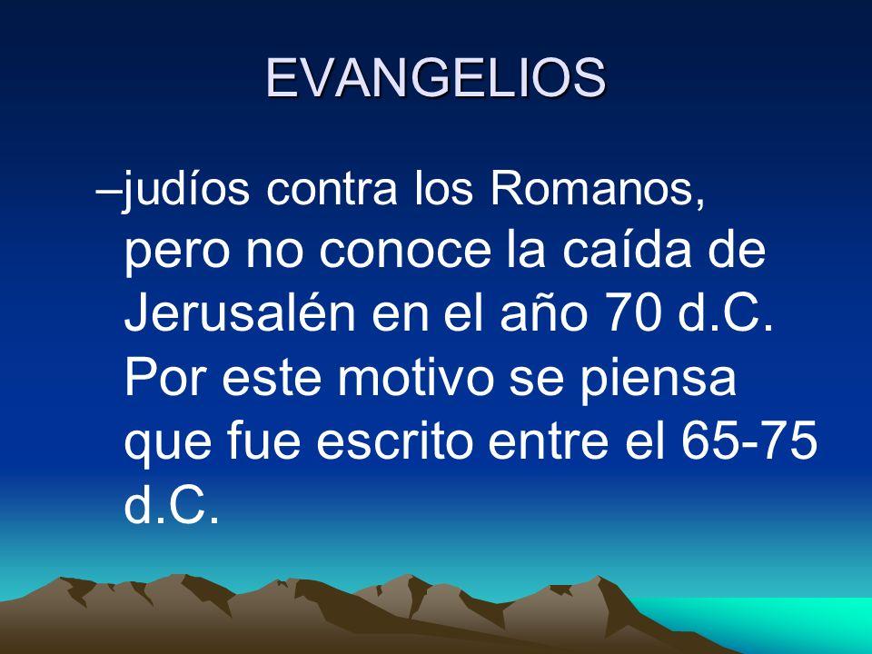 EVANGELIOS –judíos contra los Romanos, pero no conoce la caída de Jerusalén en el año 70 d.C. Por este motivo se piensa que fue escrito entre el 65-75