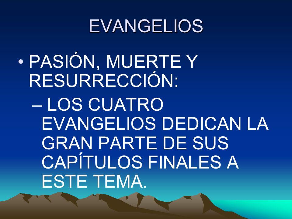 EVANGELIOS PASIÓN, MUERTE Y RESURRECCIÓN: – LOS CUATRO EVANGELIOS DEDICAN LA GRAN PARTE DE SUS CAPÍTULOS FINALES A ESTE TEMA.