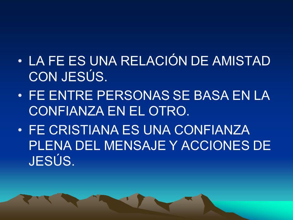 LA FE ES UNA RELACIÓN DE AMISTAD CON JESÚS. FE ENTRE PERSONAS SE BASA EN LA CONFIANZA EN EL OTRO. FE CRISTIANA ES UNA CONFIANZA PLENA DEL MENSAJE Y AC