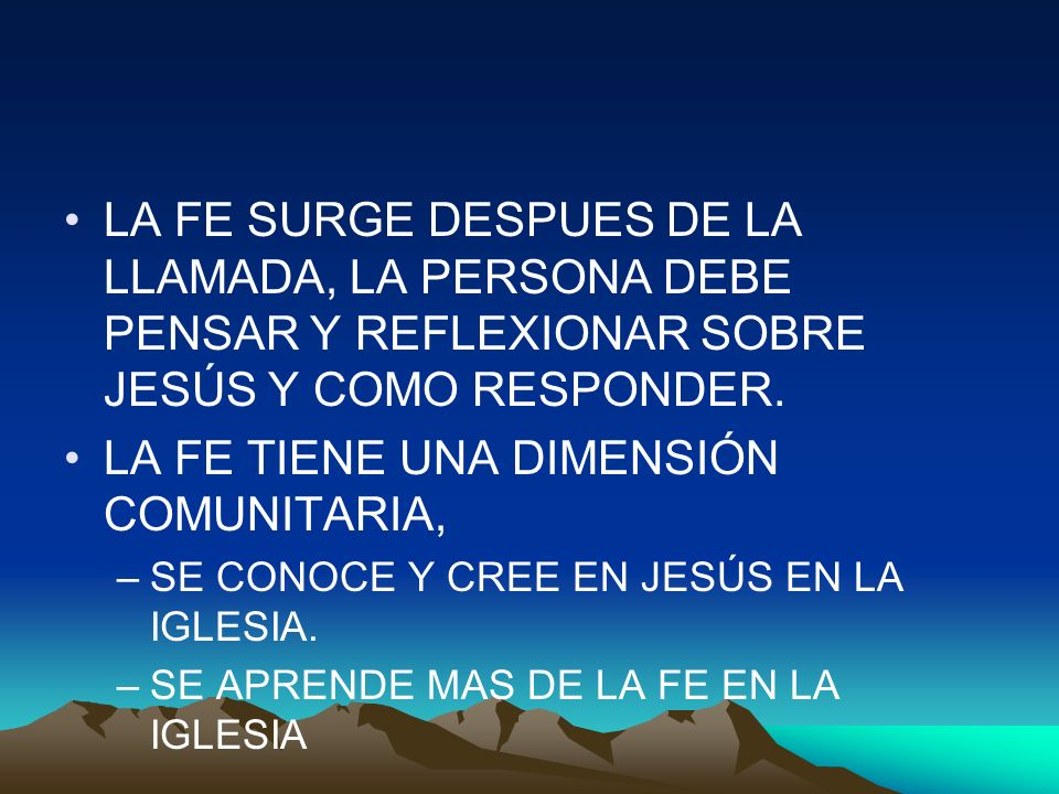 LA FE SURGE DESPUES DE LA LLAMADA, LA PERSONA DEBE PENSAR Y REFLEXIONAR SOBRE JESÚS Y COMO RESPONDER. LA FE TIENE UNA DIMENSIÓN COMUNITARIA, –SE CONOC