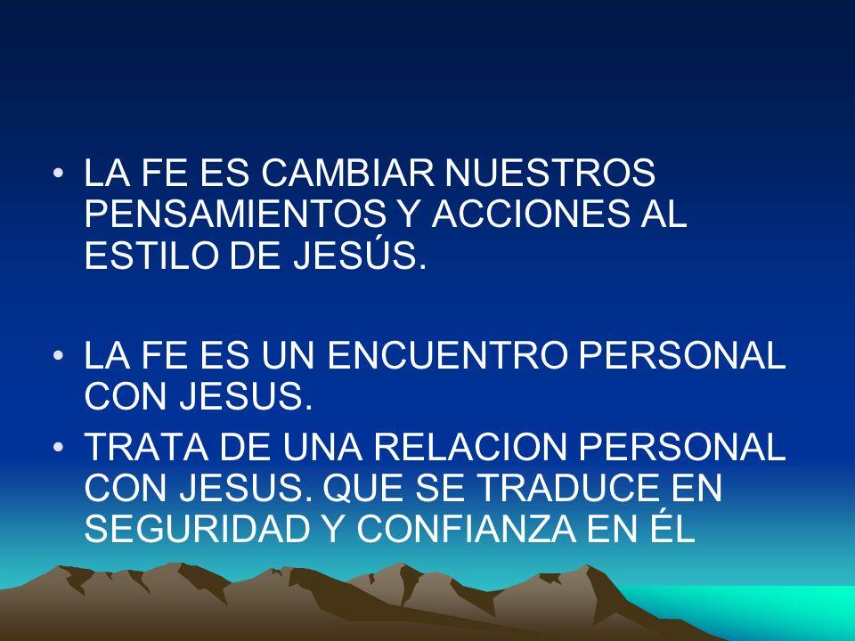 LA FE ES CAMBIAR NUESTROS PENSAMIENTOS Y ACCIONES AL ESTILO DE JESÚS. LA FE ES UN ENCUENTRO PERSONAL CON JESUS. TRATA DE UNA RELACION PERSONAL CON JES