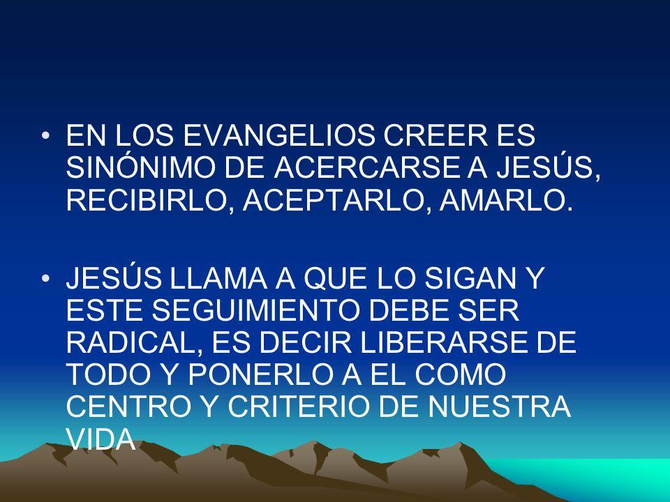 EN LOS EVANGELIOS CREER ES SINÓNIMO DE ACERCARSE A JESÚS, RECIBIRLO, ACEPTARLO, AMARLO. JESÚS LLAMA A QUE LO SIGAN Y ESTE SEGUIMIENTO DEBE SER RADICAL