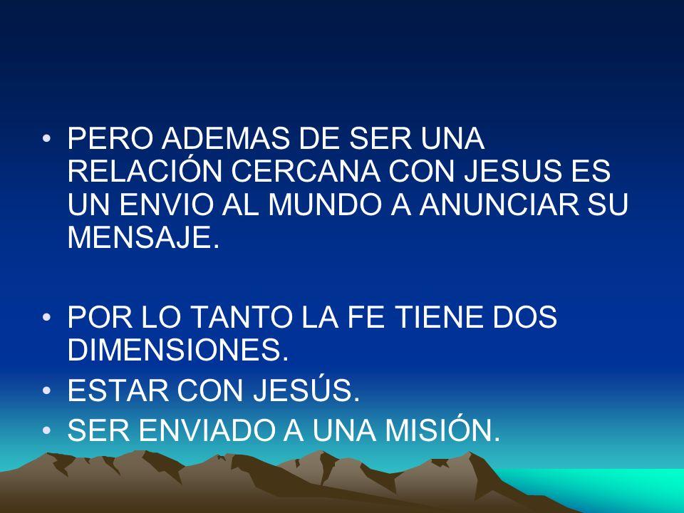 PERO ADEMAS DE SER UNA RELACIÓN CERCANA CON JESUS ES UN ENVIO AL MUNDO A ANUNCIAR SU MENSAJE. POR LO TANTO LA FE TIENE DOS DIMENSIONES. ESTAR CON JESÚ