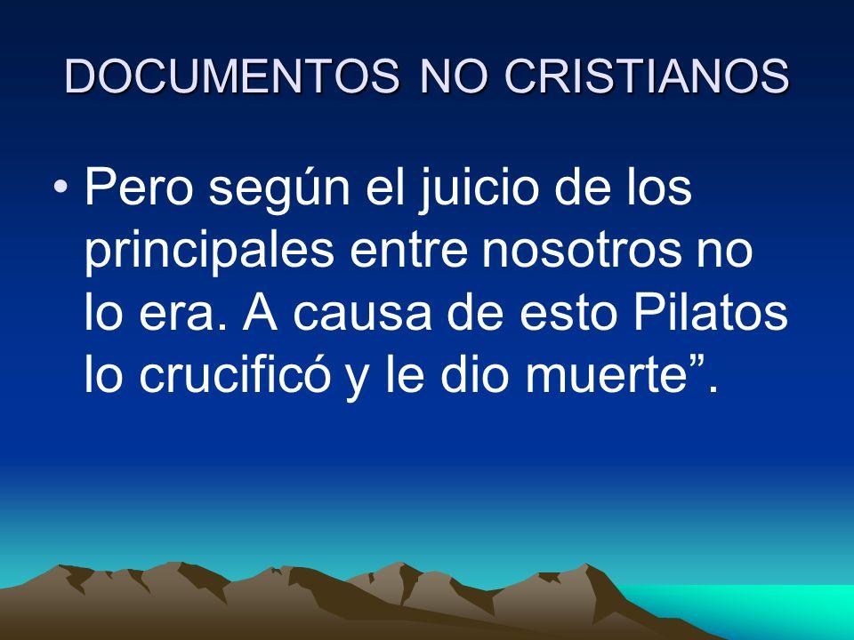 DOCUMENTOS NO CRISTIANOS Pero según el juicio de los principales entre nosotros no lo era. A causa de esto Pilatos lo crucificó y le dio muerte.