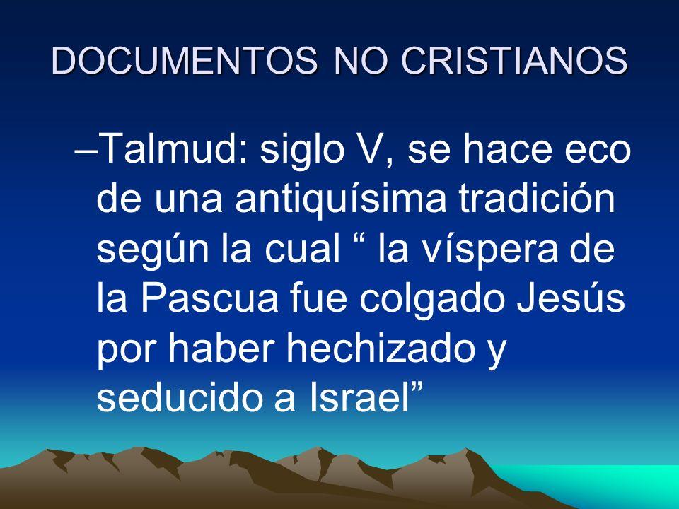 DOCUMENTOS NO CRISTIANOS –Talmud: siglo V, se hace eco de una antiquísima tradición según la cual la víspera de la Pascua fue colgado Jesús por haber