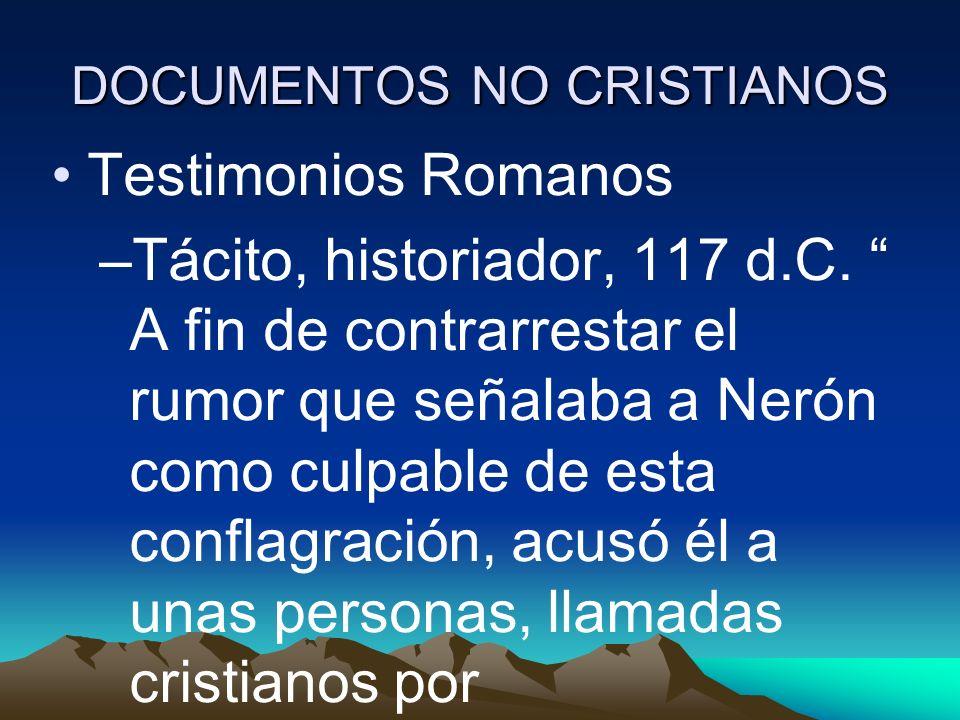 DOCUMENTOS NO CRISTIANOS Testimonios Romanos –Tácito, historiador, 117 d.C. A fin de contrarrestar el rumor que señalaba a Nerón como culpable de esta